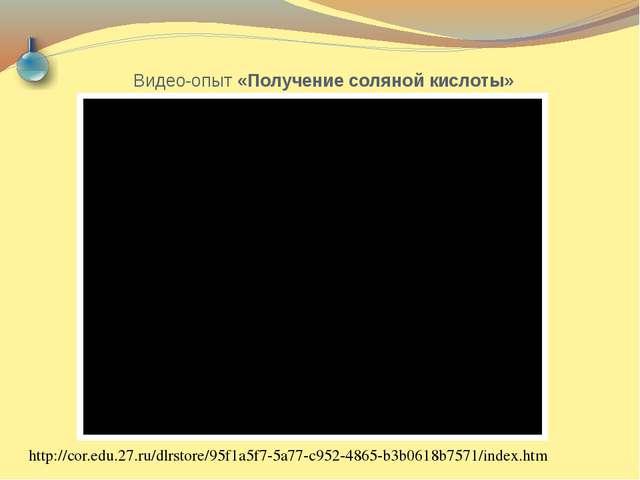 Видео-опыт «Получение соляной кислоты» http://cor.edu.27.ru/dlrstore/95f1a5f7...