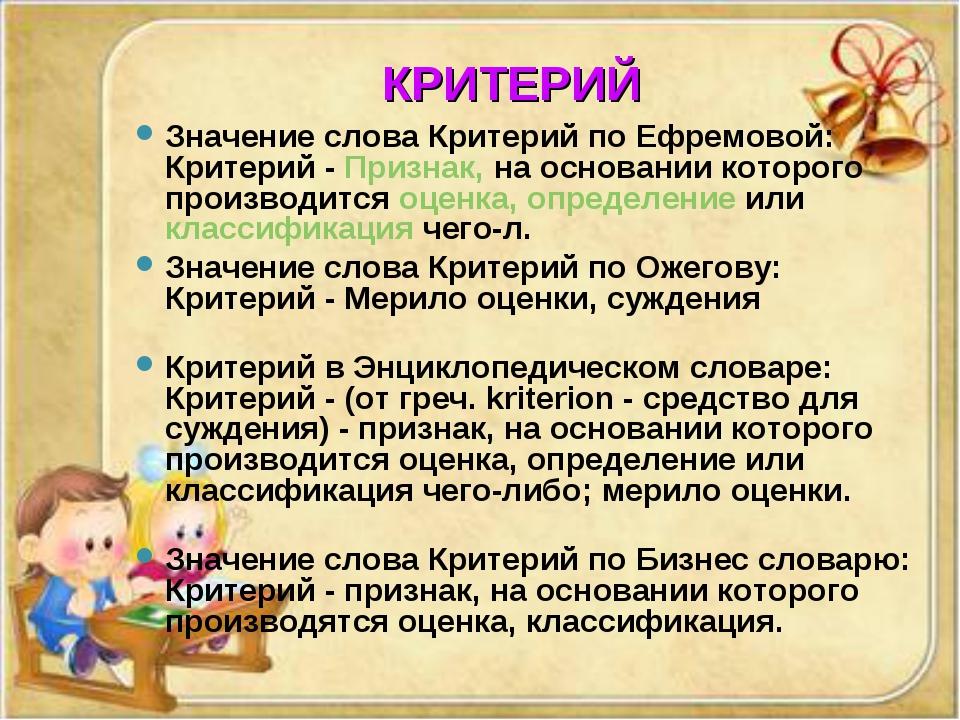 КРИТЕРИЙ Значение слова Критерий по Ефремовой: Критерий - Признак, на основа...