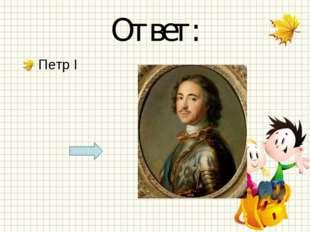Ответ: Петр I