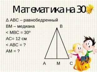 Математика на 30 Δ АВС – равнобедренный ВМ – медиана В < МВС = 30º АС= 12 см