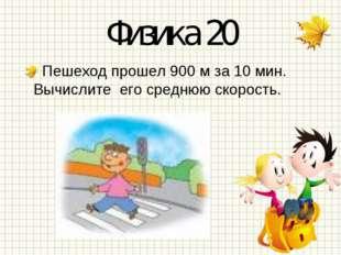Физика 20 Пешеход прошел 900 м за 10 мин. Вычислите его среднюю скорость.