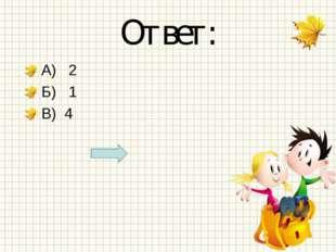 Ответ: А) 2 Б) 1 В) 4
