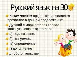 Русский язык на 30 Каким членом предложения является причастие в данном предл