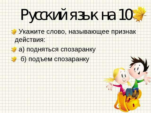 Русский язык на 10 Укажите слово, называющее признак действия: а) подняться с...