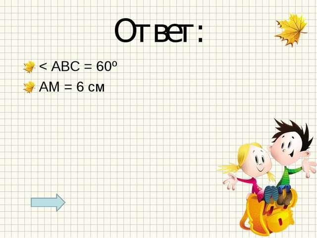 Ответ: < АВС = 60º АМ = 6 см