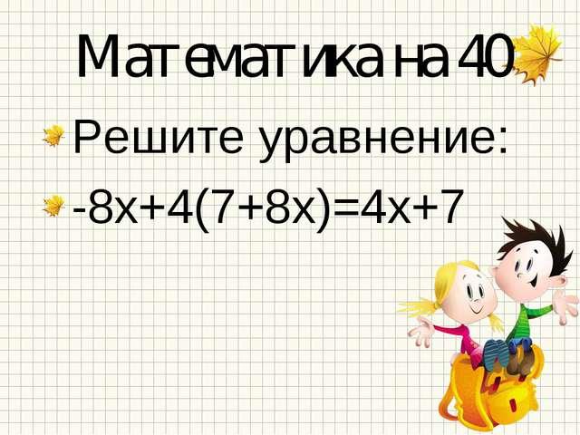 Математика на 40 Решите уравнение: -8х+4(7+8х)=4х+7