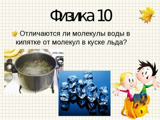 Физика 10 Отличаются ли молекулы воды в кипятке от молекул в куске льда?