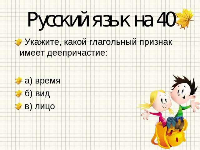Русский язык на 40 Укажите, какой глагольный признак имеет деепричастие: а) в...
