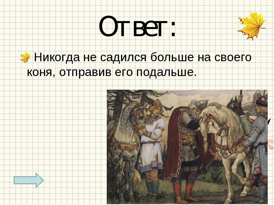 Ответ: Никогда не садился больше на своего коня, отправив его подальше.
