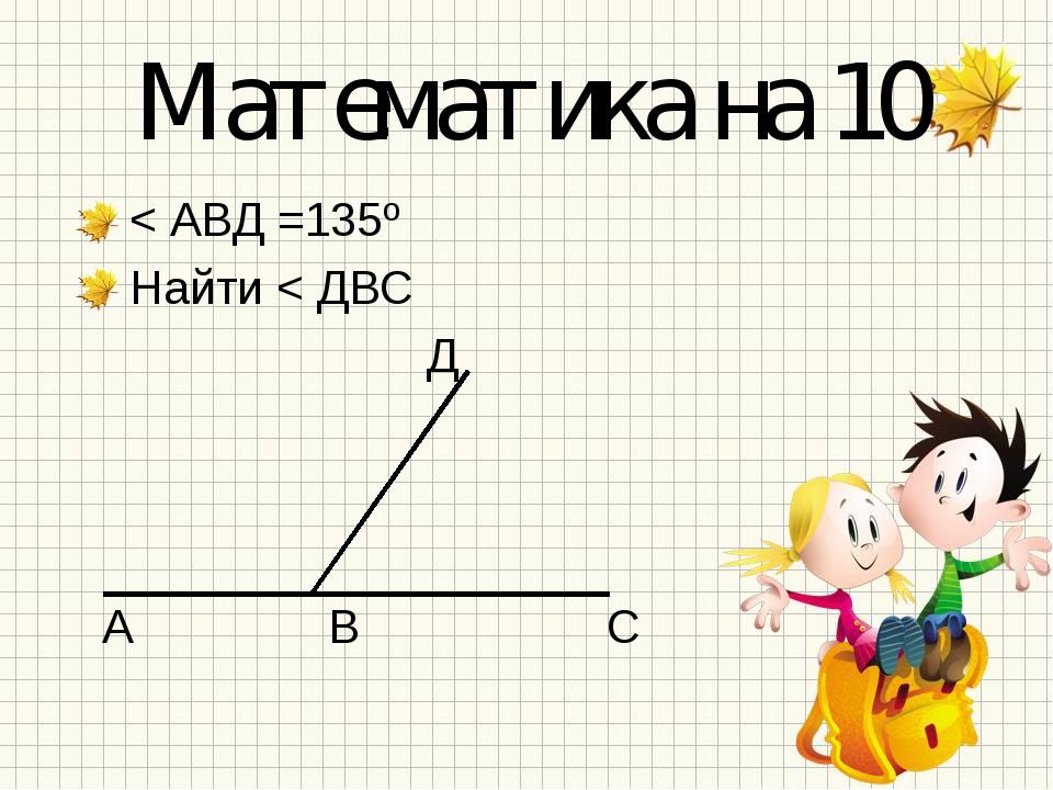 Математика на 10 < АВД =135º Найти < ДВС Д А В С