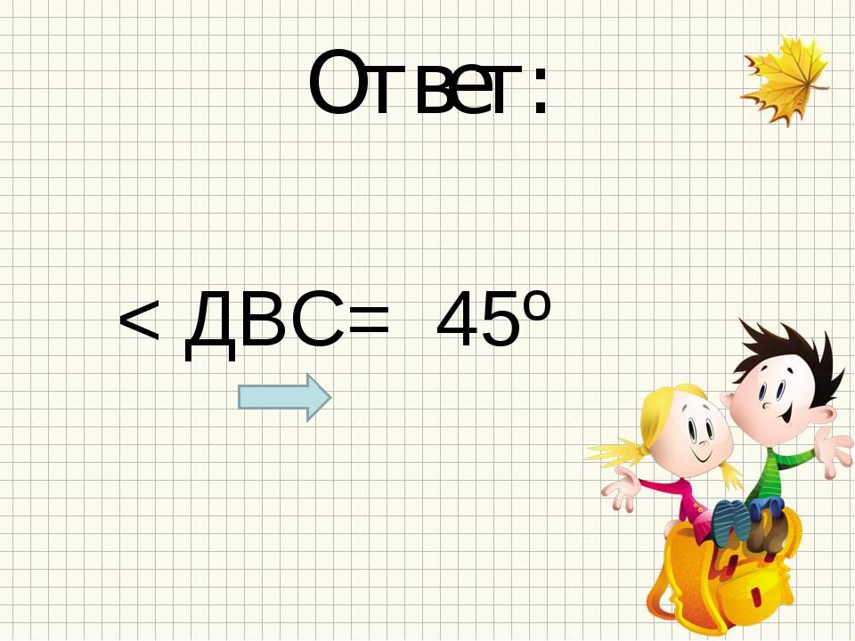 Ответ: < ДВС= 45º