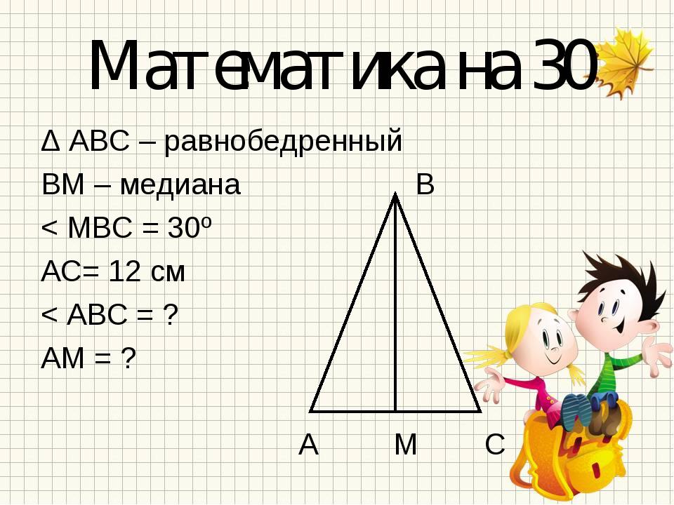 Математика на 30 Δ АВС – равнобедренный ВМ – медиана В < МВС = 30º АС= 12 см...
