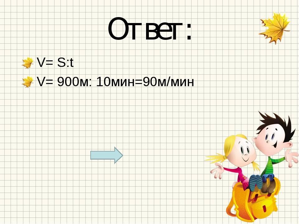 Ответ: V= S:t V= 900м: 10мин=90м/мин