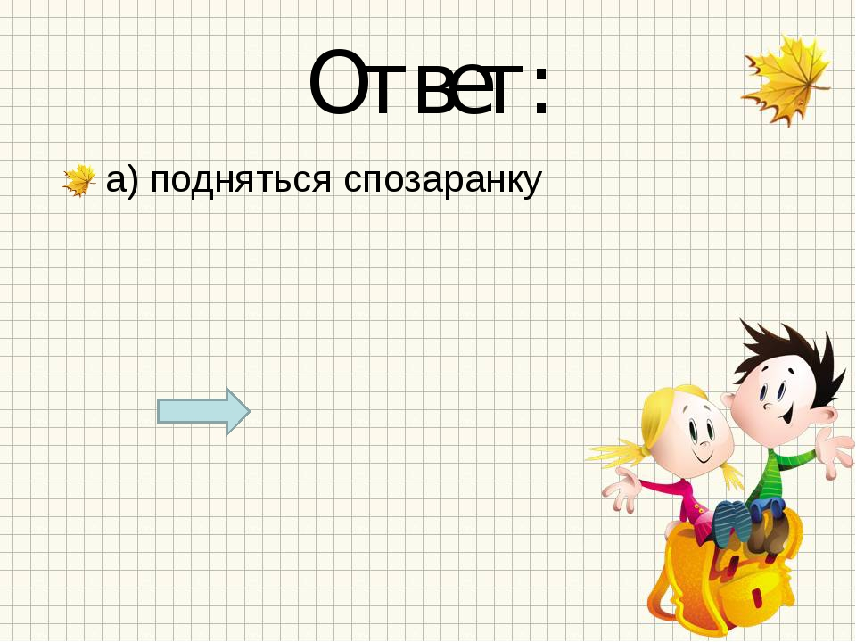 Ответ: а) подняться спозаранку