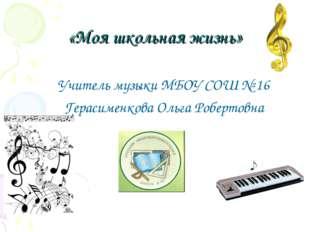 «Моя школьная жизнь» Учитель музыки МБОУ СОШ № 16 Герасименкова Ольга Роберто