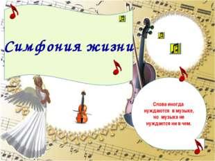 Симфония жизни Слова иногда нуждаются в музыке, но музыка не нуждается ни в ч