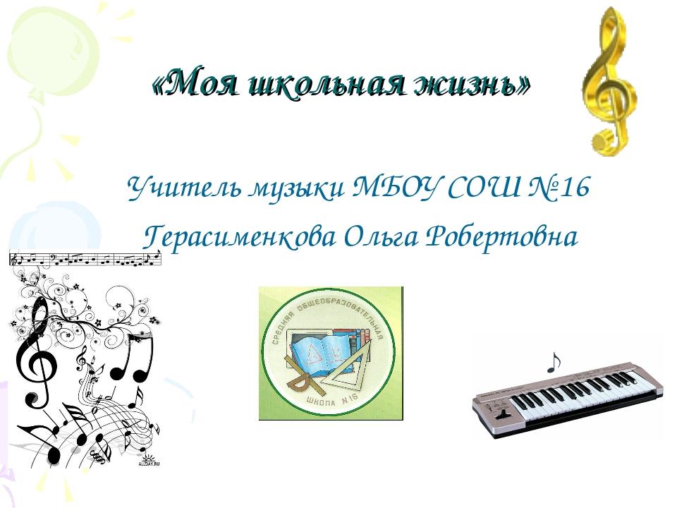 «Моя школьная жизнь» Учитель музыки МБОУ СОШ № 16 Герасименкова Ольга Роберто...