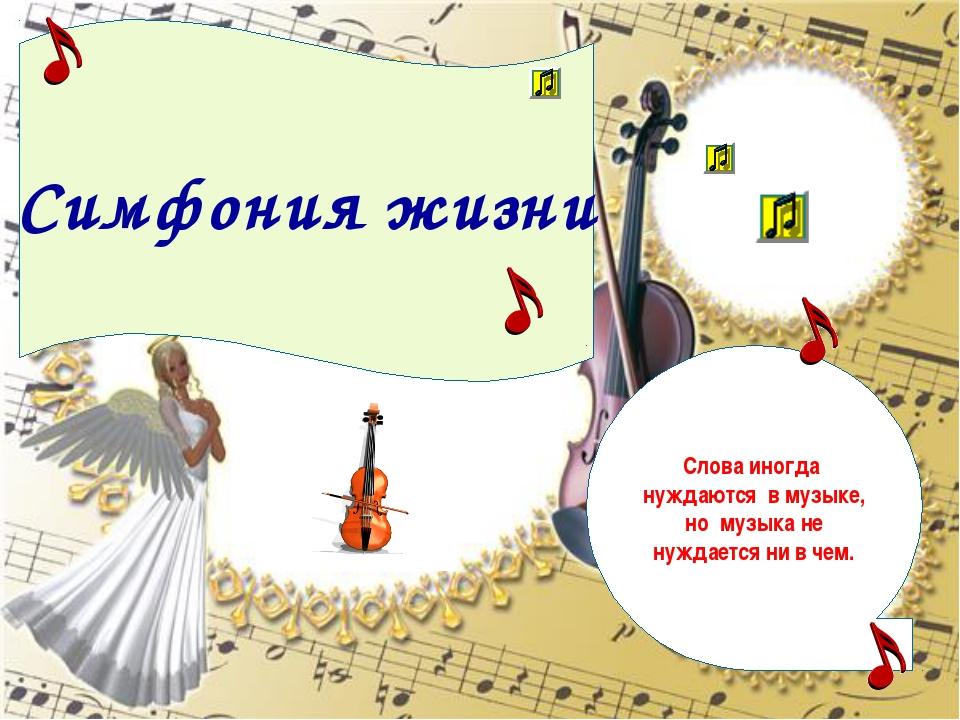 Симфония жизни Слова иногда нуждаются в музыке, но музыка не нуждается ни в ч...