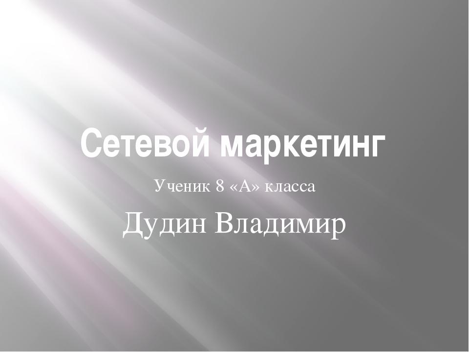 Сетевой маркетинг Ученик 8 «А» класса Дудин Владимир