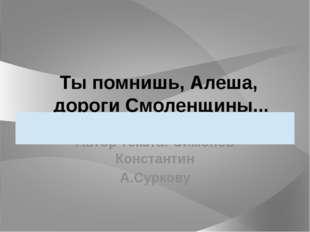 Ты помнишь, Алеша, дороги Смоленщины... Автор текста: Симонов Константин А.Су