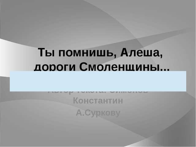 Ты помнишь, Алеша, дороги Смоленщины... Автор текста: Симонов Константин А.Су...