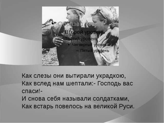Как слезы они вытирали украдкою, Как вслед нам шептали:- Господь вас спаси!-...