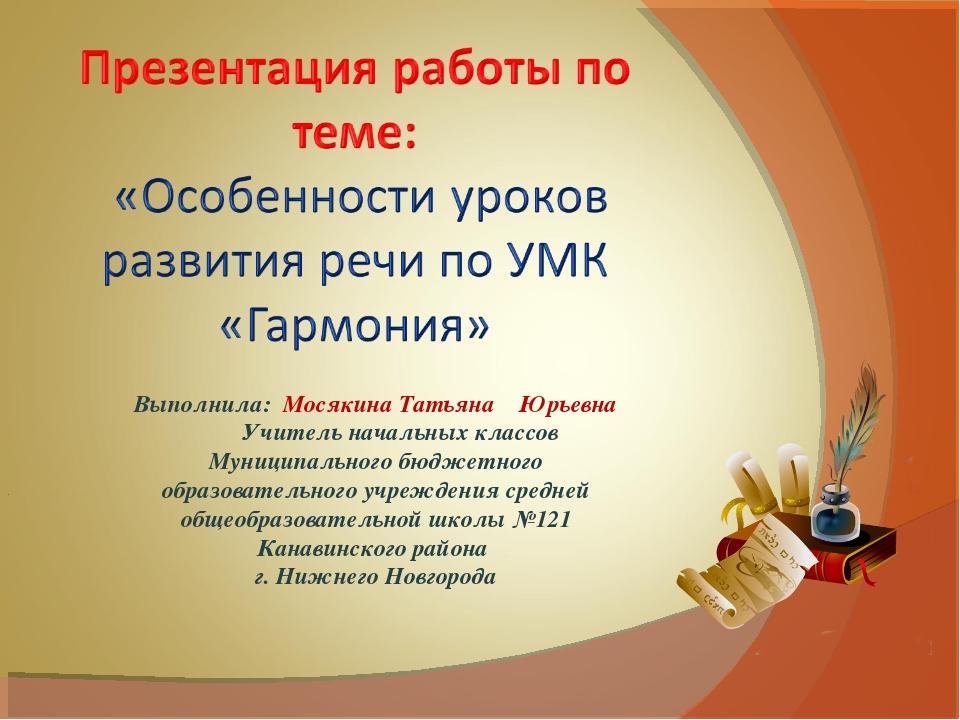 Выполнила: Мосякина Татьяна Юрьевна Учитель начальных классов Муниципального...