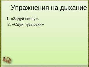 Упражнения на дыхание 1. «Задуй свечу». 2. «Сдуй пузырьки» http://aida.ucoz