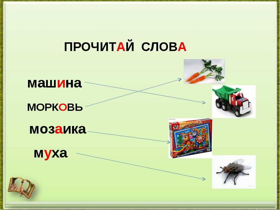 ПРОЧИТАЙ СЛОВА машина МОРКОВЬ мозаика муха