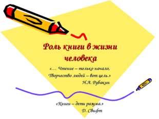 Роль книги в жизни человека «… Чтение – только начало, Творчество людей – вот