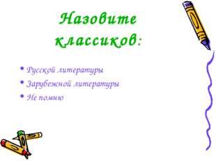 Назовите классиков: Русской литературы Зарубежной литературы Не помню