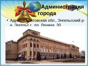 Администрация города Адрес: Саратовская обл., Энгельсский р-н, Энгельс г., п