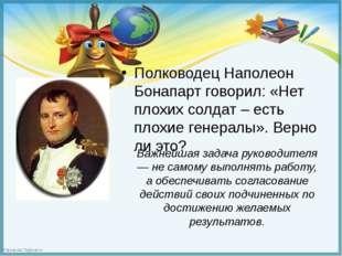 Полководец Наполеон Бонапарт говорил: «Нет плохих солдат – есть плохие генер