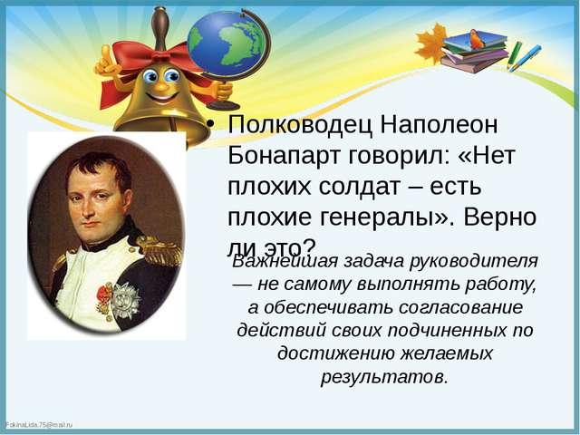 Полководец Наполеон Бонапарт говорил: «Нет плохих солдат – есть плохие генер...