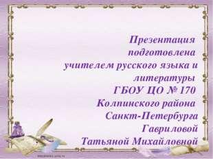 Презентация подготовлена учителем русского языка и литературы ГБОУ ЦО № 170 К