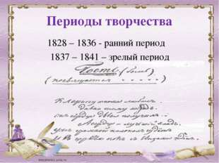 Периоды творчества 1828 – 1836 - ранний период 1837 – 1841 – зрелый период