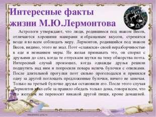 Интересные факты жизни М.Ю.Лермонтова Астрологи утверждают, что люди, родивши
