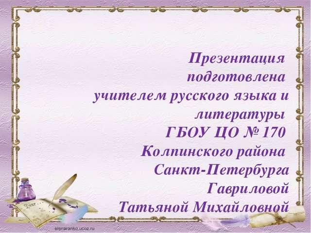 Презентация подготовлена учителем русского языка и литературы ГБОУ ЦО № 170 К...