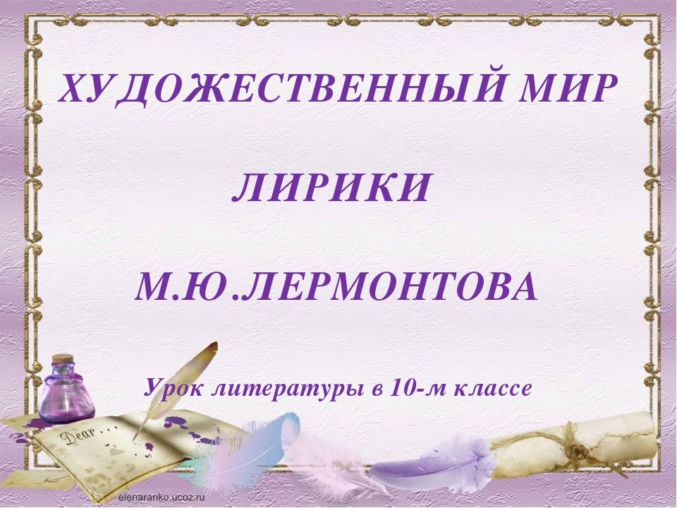 ХУДОЖЕСТВЕННЫЙ МИР ЛИРИКИ М.Ю.ЛЕРМОНТОВА Урок литературы в 10-м классе