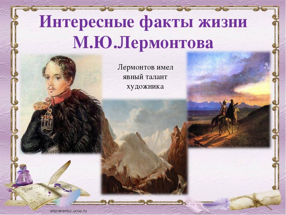 Интересные факты жизни М.Ю.Лермонтова Лермонтов имел явный талант художника