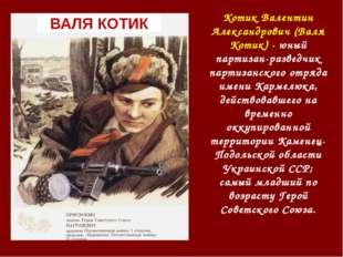 ВАЛЯ КОТИК Котик Валентин Александрович (Валя Котик) - юный партизан-разведчи