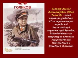 Голиков Леонид Александрович (Лёня Голиков) - юный партизан-разведчик 67-го п