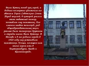 Валя Котик погиб как герой, и Родина посмертно удостоила его званием Героя Со