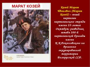 Казей Марат Иванович (Марат Казей) – юный партизан партизанского отряда имени