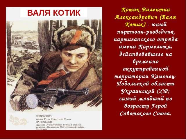 ВАЛЯ КОТИК Котик Валентин Александрович (Валя Котик) - юный партизан-разведчи...