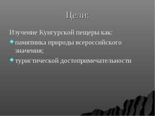 Цели: Изучение Кунгурской пещеры как: памятника природы всероссийского значен