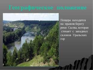 Пещера находится на правом берегу реки Сылва, которая стекает с западных скло