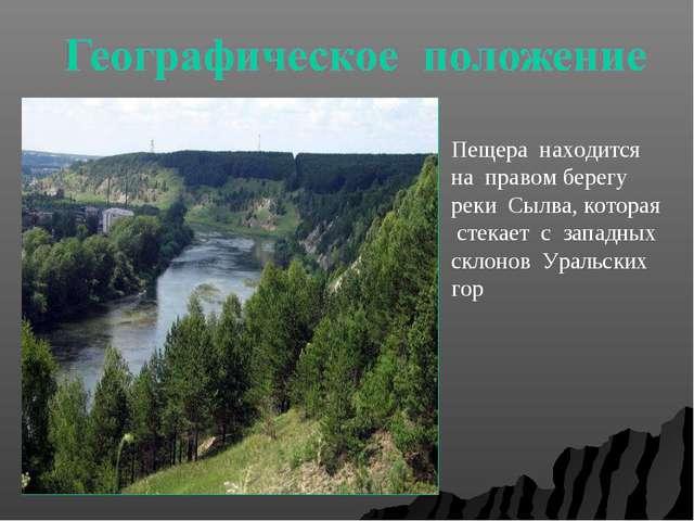 Пещера находится на правом берегу реки Сылва, которая стекает с западных скло...