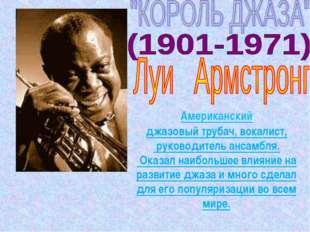 Американский джазовыйтрубач,вокалист, руководительансамбля. Оказал наибол