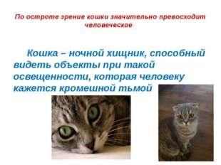 По остроте зрение кошки значительно превосходит человеческое  Кошка – ночно